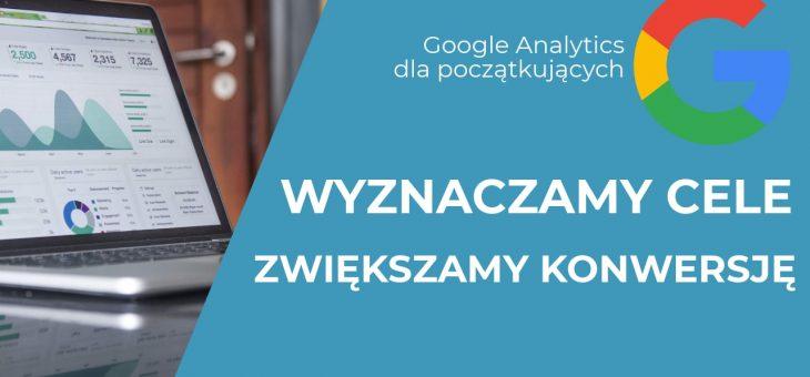 Jak utworzyć cele w Google Analytics? Podstawowe cele w GA dla Twojego biznesu.